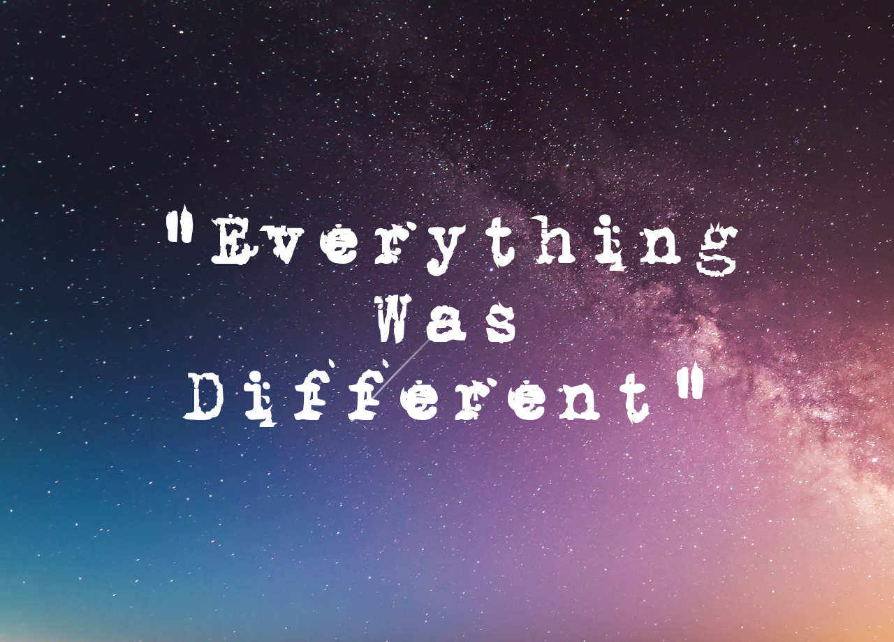 """Everything was different..."""