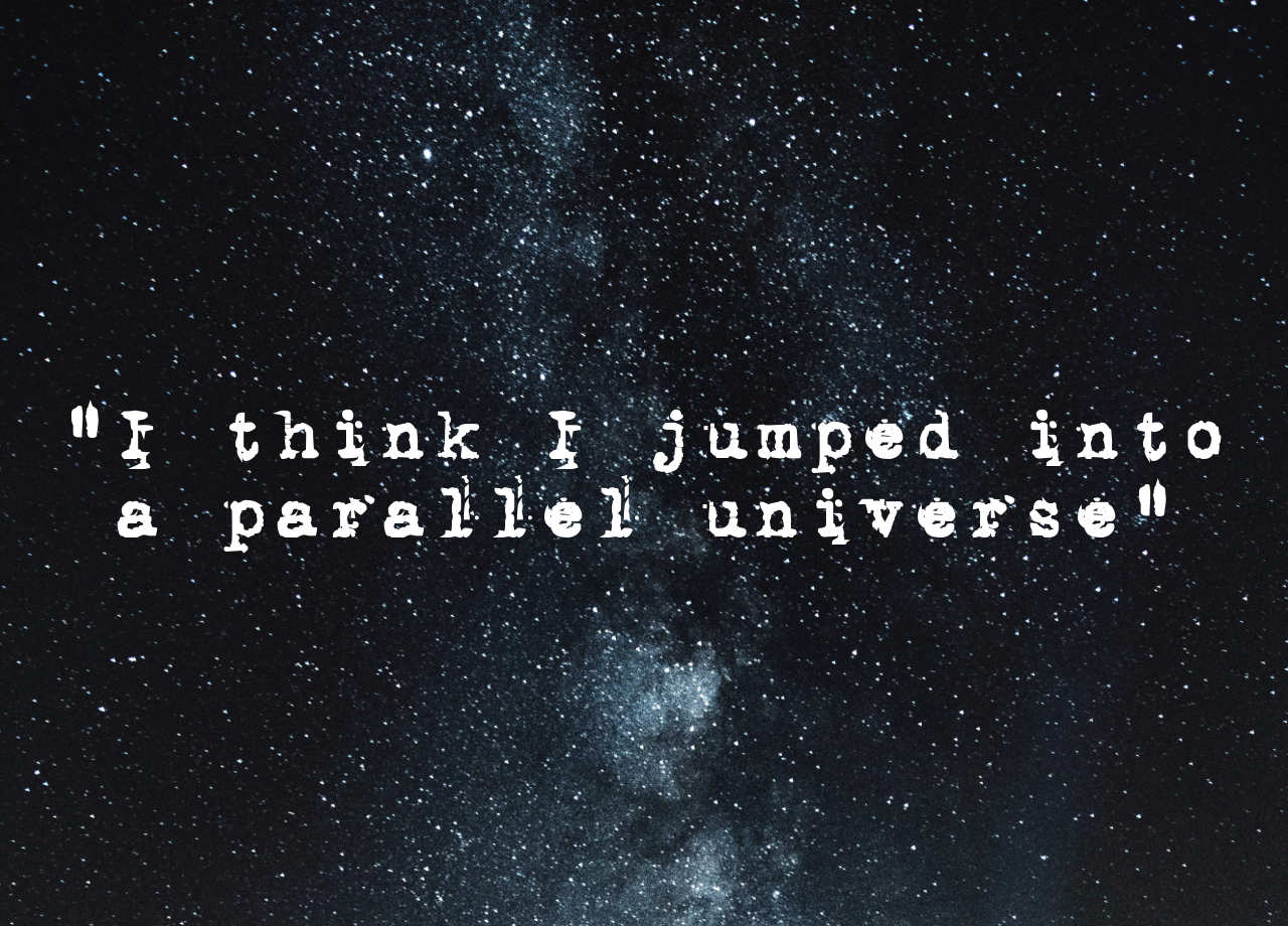 """I think I jumped into a parallel universe..."""